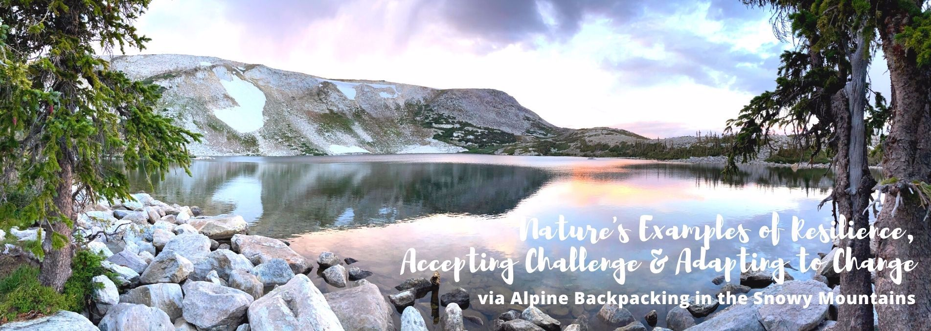 Nature's Examples of Resilience, Accepting Challenge, and Adapting to Change Via Alpine Backpacking in the Snowy Mountains